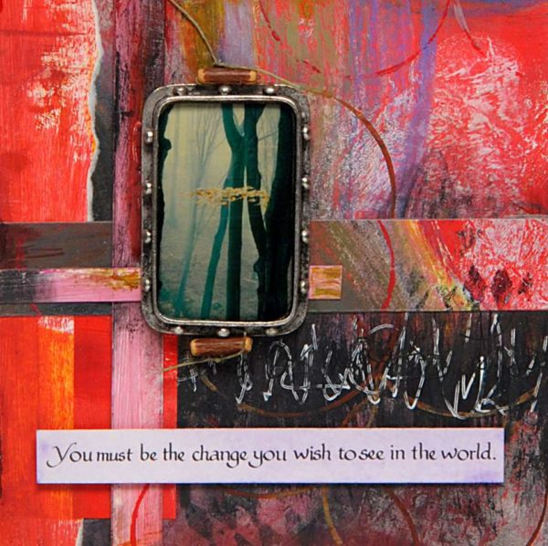 You Must Be the change you wish to see in the world. Mixed media